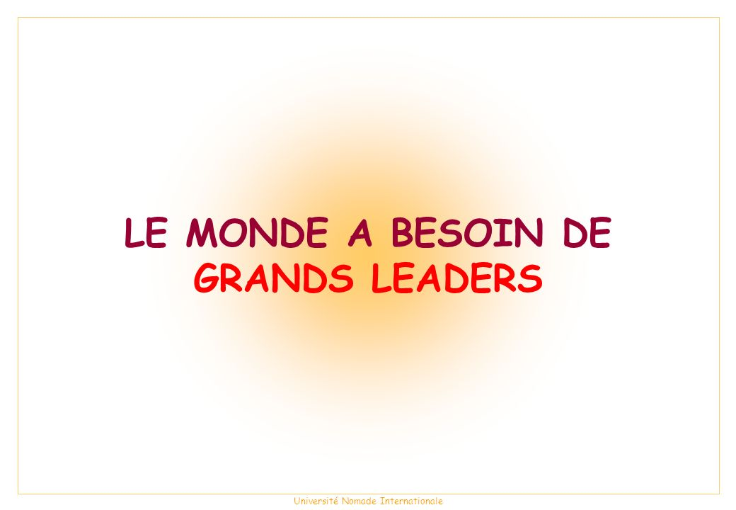 LE MONDE A BESOIN DE GRANDS LEADERS