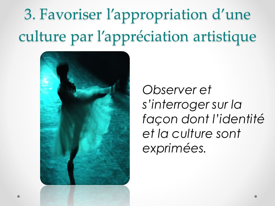 3. Favoriser l'appropriation d'une culture par l'appréciation artistique