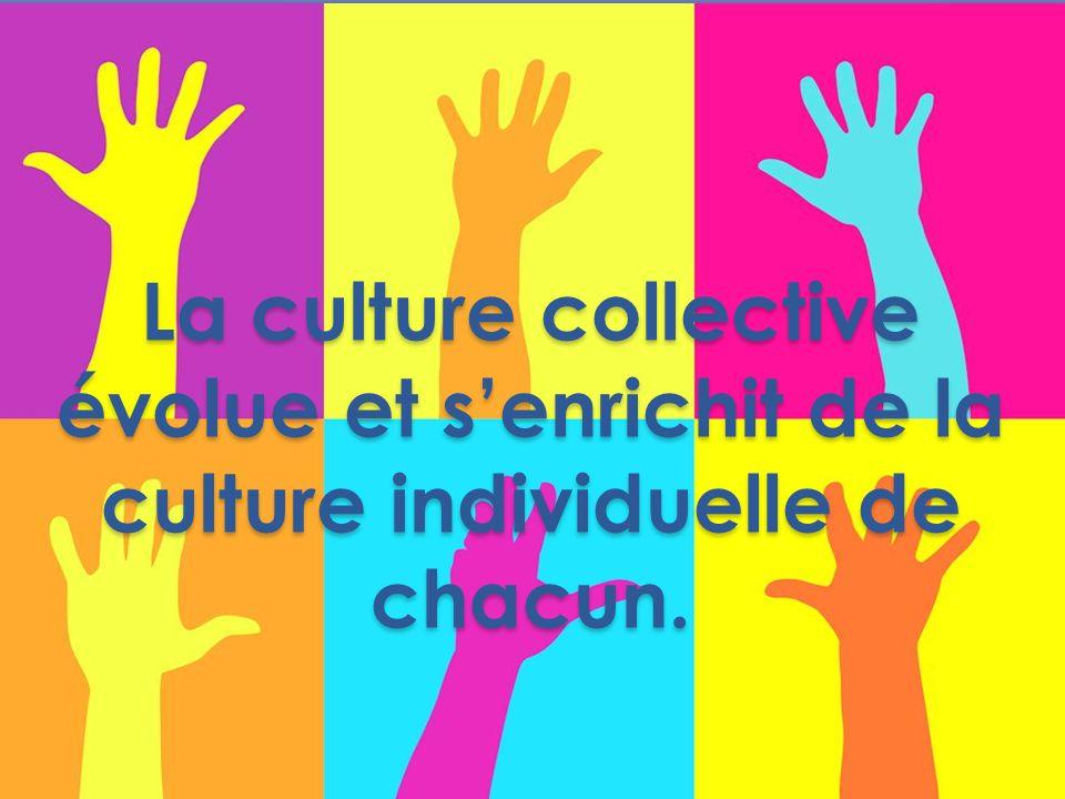 La culture collective évolue et s'enrichit de la culture individuelle de chacun.