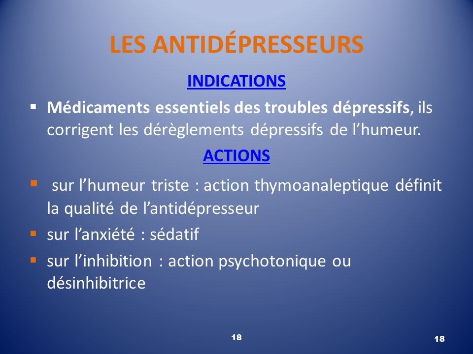 LES ANTIDÉPRESSEURS INDICATIONS. Médicaments essentiels des troubles dépressifs, ils corrigent les dérèglements dépressifs de l'humeur.
