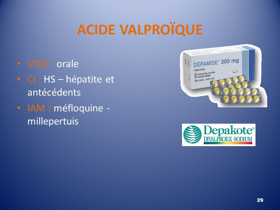 ACIDE VALPROÏQUE VOIE : orale CI : HS – hépatite et antécédents
