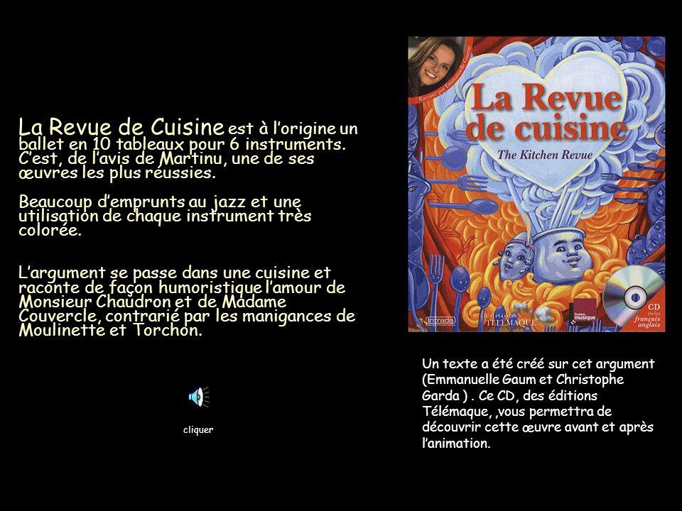 La Revue de Cuisine est à l'origine un ballet en 10 tableaux pour 6 instruments. C'est, de l'avis de Martinu, une de ses œuvres les plus réussies. Beaucoup d'emprunts au jazz et une utilisation de chaque instrument très colorée. L'argument se passe dans une cuisine et raconte de façon humoristique l'amour de Monsieur Chaudron et de Madame Couvercle, contrarié par les manigances de Moulinette et Torchon.