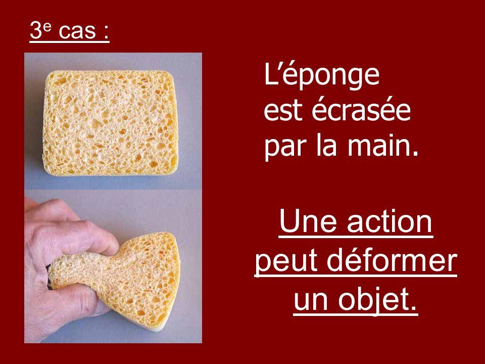 Une action peut déformer un objet.