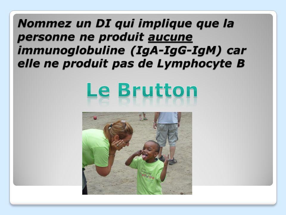 Nommez un DI qui implique que la personne ne produit aucune immunoglobuline (IgA-IgG-IgM) car elle ne produit pas de Lymphocyte B