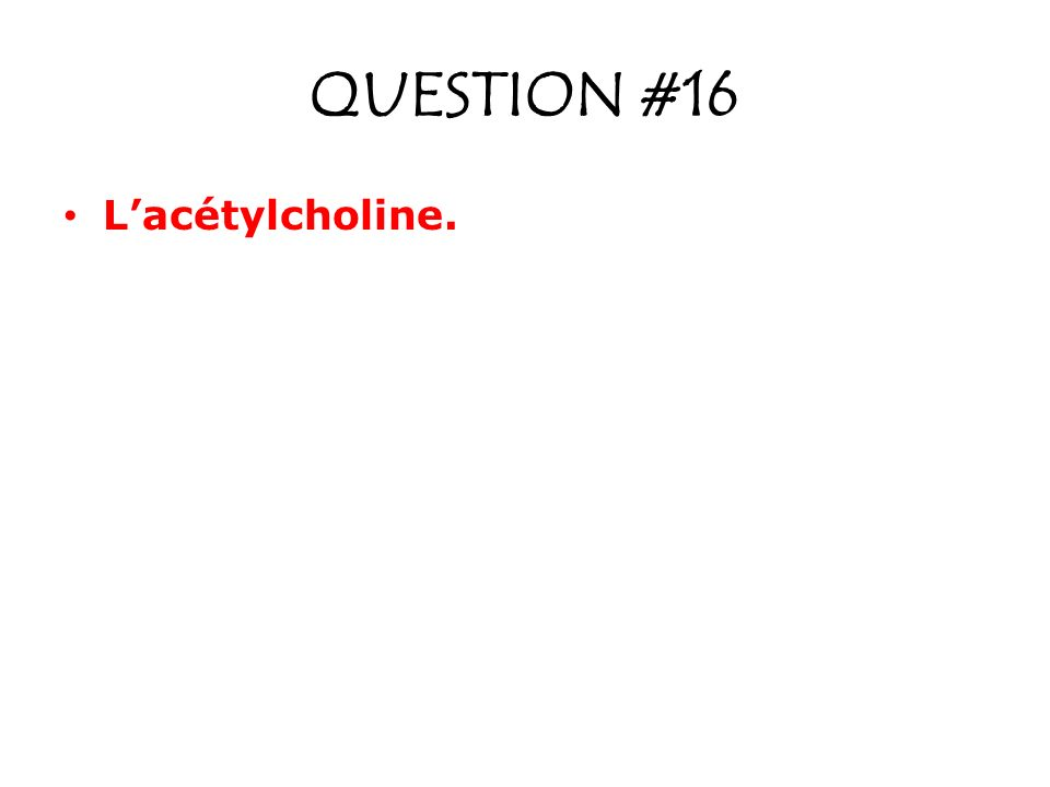 QUESTION #16 L'acétylcholine.