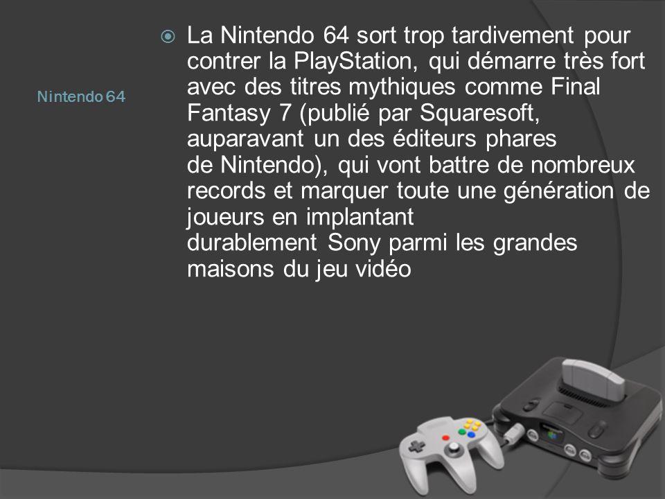 La Nintendo 64 sort trop tardivement pour contrer la PlayStation, qui démarre très fort avec des titres mythiques comme Final Fantasy 7 (publié par Squaresoft, auparavant un des éditeurs phares de Nintendo), qui vont battre de nombreux records et marquer toute une génération de joueurs en implantant durablement Sony parmi les grandes maisons du jeu vidéo