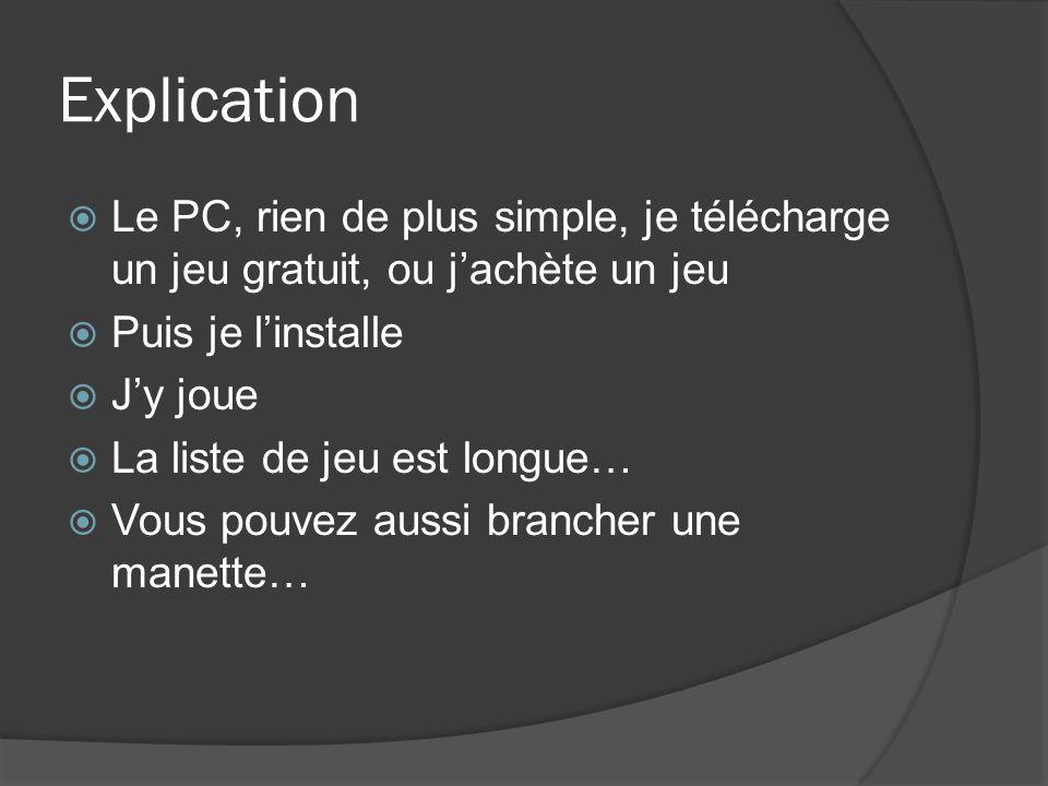 Explication Le PC, rien de plus simple, je télécharge un jeu gratuit, ou j'achète un jeu. Puis je l'installe.