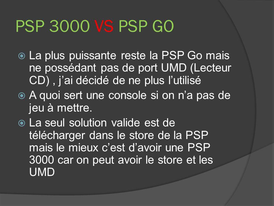 PSP 3000 VS PSP GO La plus puissante reste la PSP Go mais ne possédant pas de port UMD (Lecteur CD) , j'ai décidé de ne plus l'utilisé.