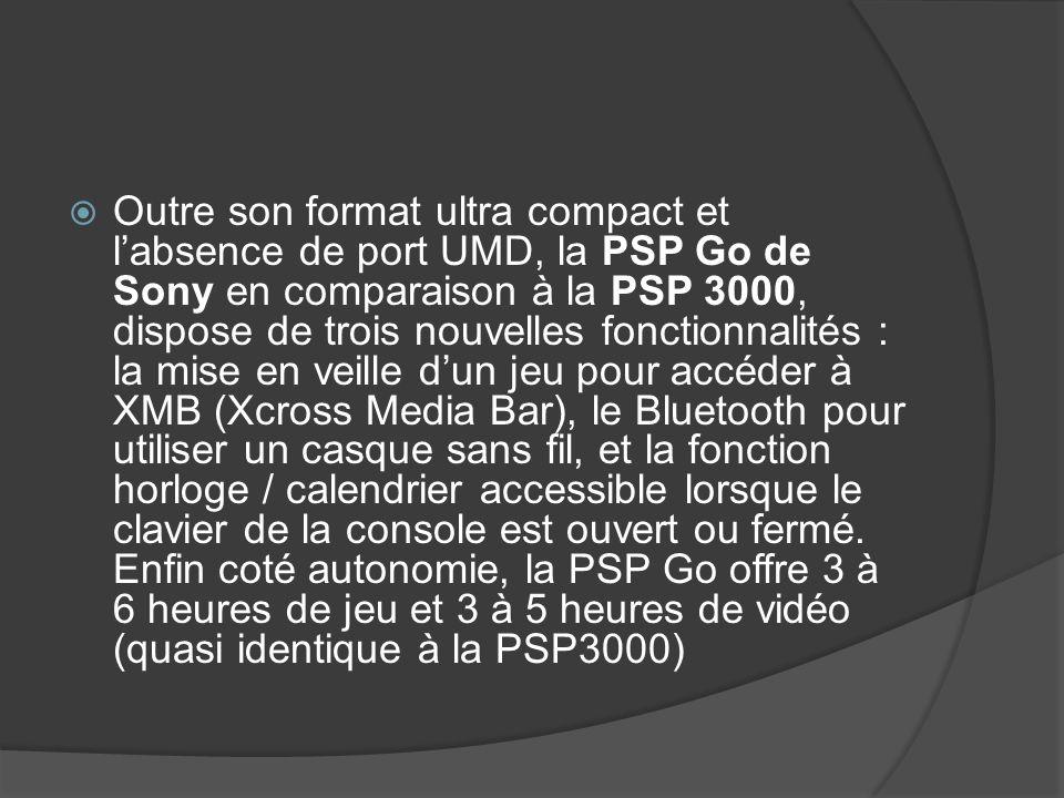 Outre son format ultra compact et l'absence de port UMD, la PSP Go de Sony en comparaison à la PSP 3000, dispose de trois nouvelles fonctionnalités : la mise en veille d'un jeu pour accéder à XMB (Xcross Media Bar), le Bluetooth pour utiliser un casque sans fil, et la fonction horloge / calendrier accessible lorsque le clavier de la console est ouvert ou fermé.