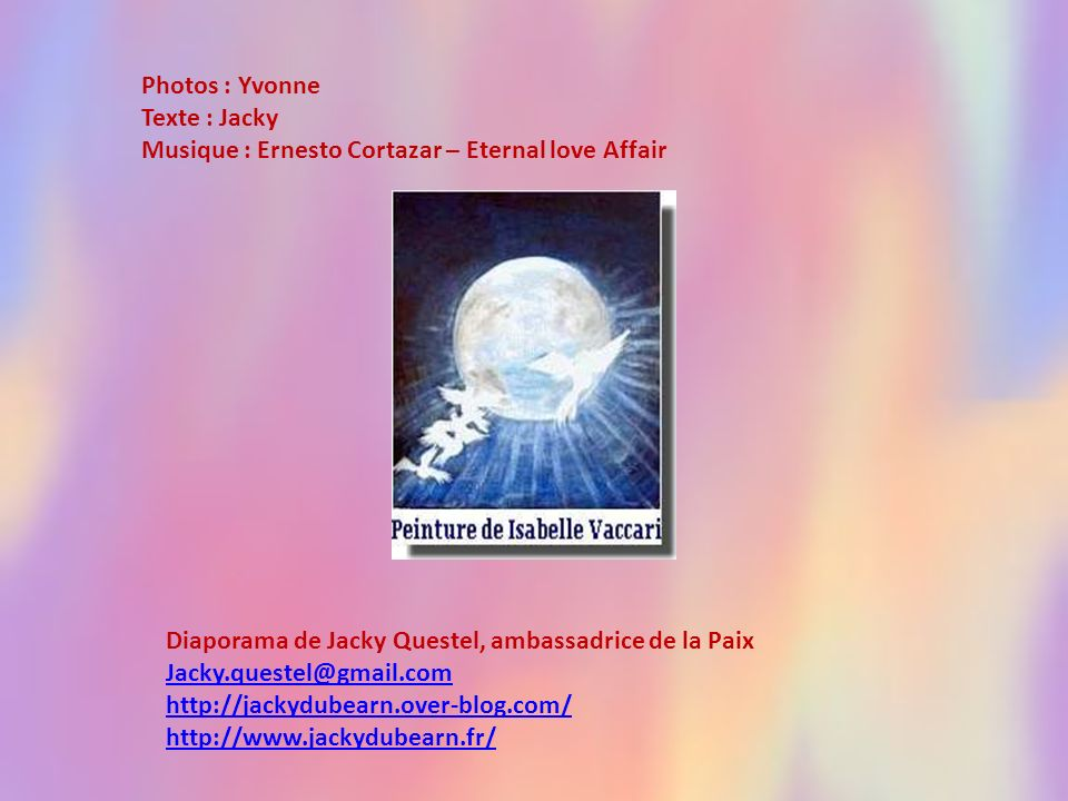 Photos : Yvonne Texte : Jacky. Musique : Ernesto Cortazar – Eternal love Affair. Diaporama de Jacky Questel, ambassadrice de la Paix.