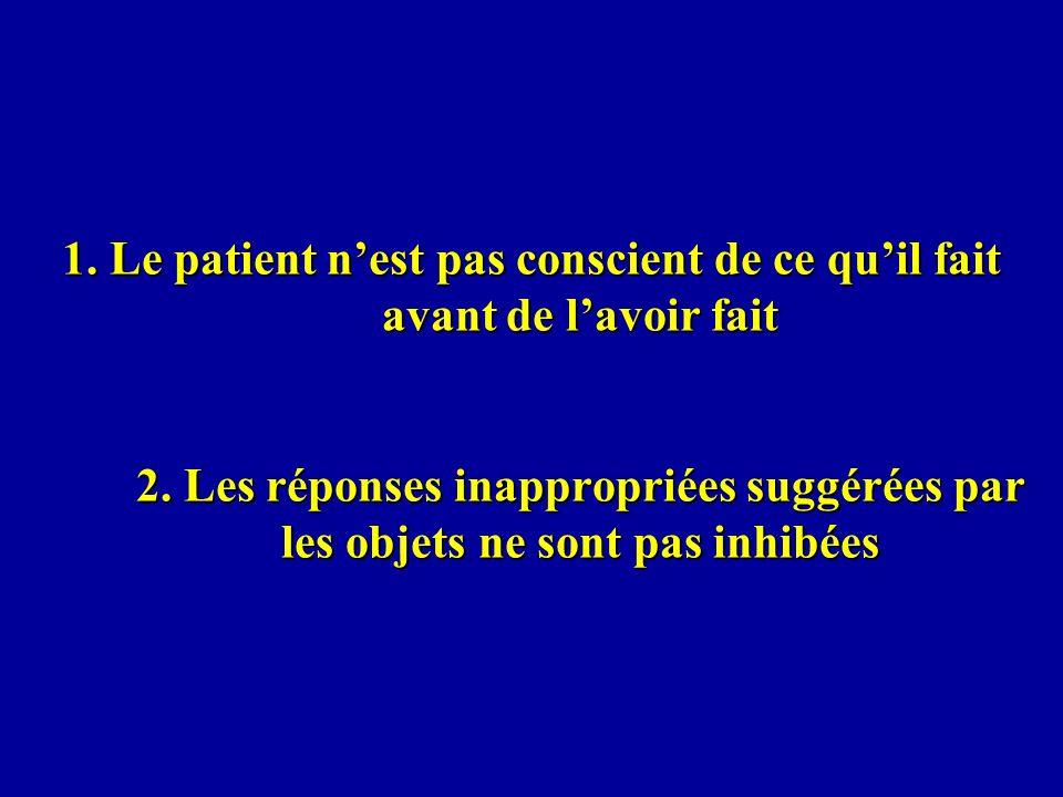 1. Le patient n'est pas conscient de ce qu'il fait avant de l'avoir fait 2.