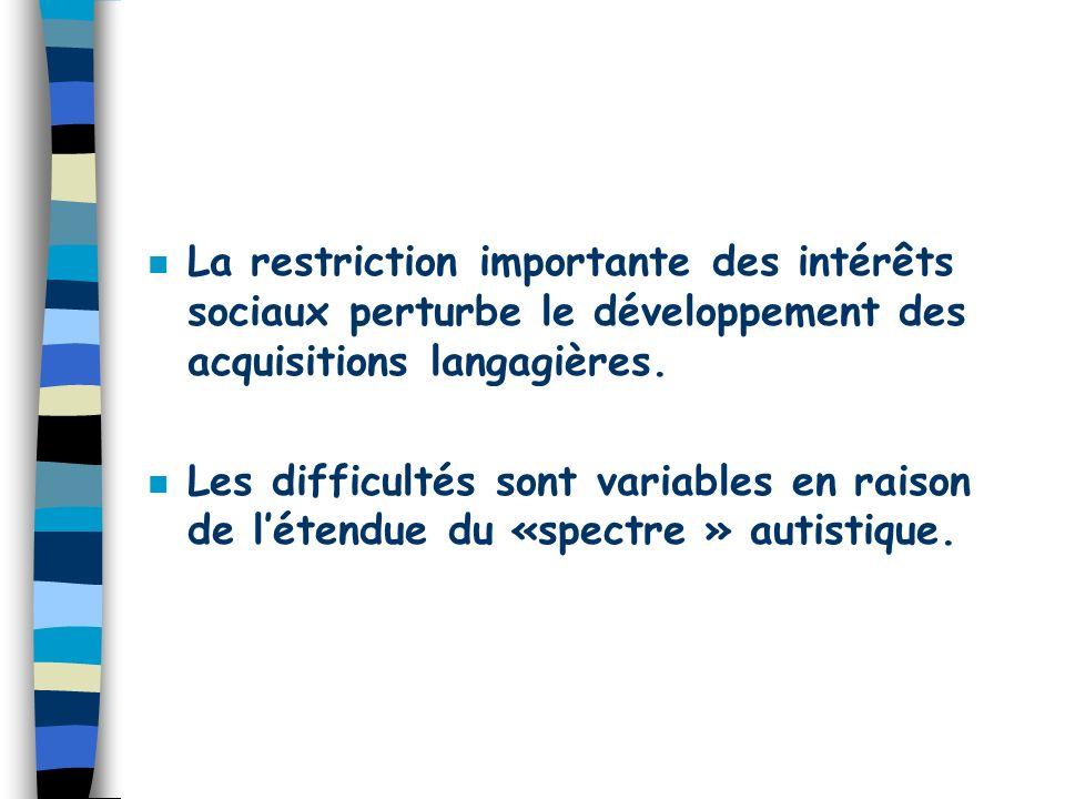 La restriction importante des intérêts sociaux perturbe le développement des acquisitions langagières.