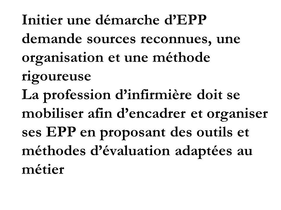 Initier une démarche d'EPP demande sources reconnues, une organisation et une méthode rigoureuse La profession d'infirmière doit se mobiliser afin d'encadrer et organiser ses EPP en proposant des outils et méthodes d'évaluation adaptées au métier