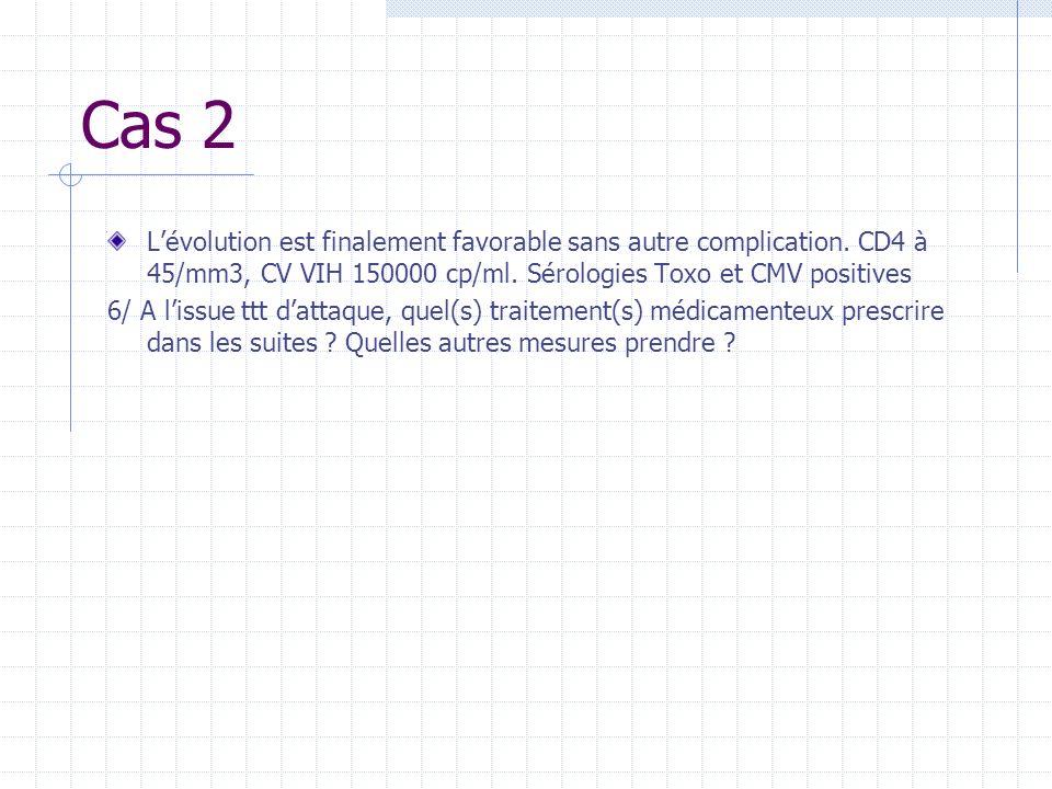 Cas 2 L'évolution est finalement favorable sans autre complication. CD4 à 45/mm3, CV VIH 150000 cp/ml. Sérologies Toxo et CMV positives.