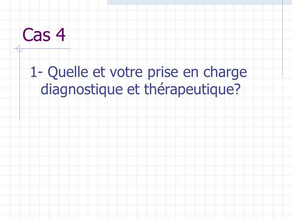 Cas 4 1- Quelle et votre prise en charge diagnostique et thérapeutique