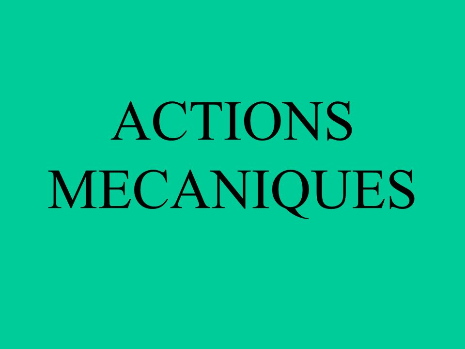 ACTIONS MECANIQUES