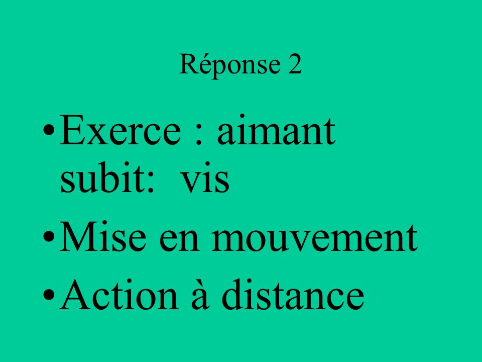 Exerce : aimant subit: vis Mise en mouvement Action à distance