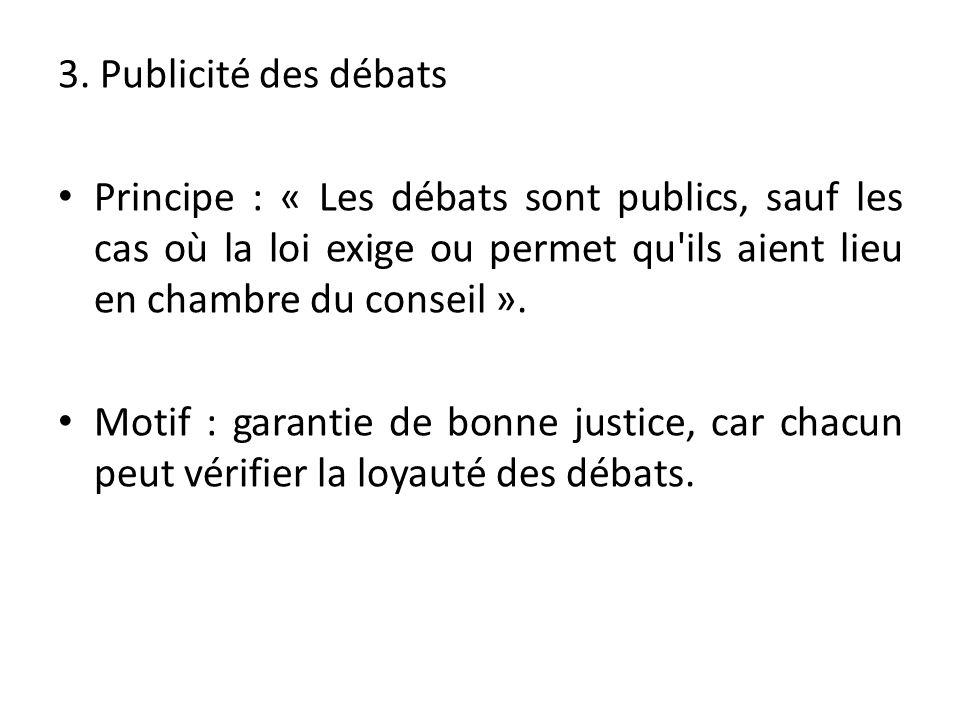 3. Publicité des débats Principe : « Les débats sont publics, sauf les cas où la loi exige ou permet qu ils aient lieu en chambre du conseil ».
