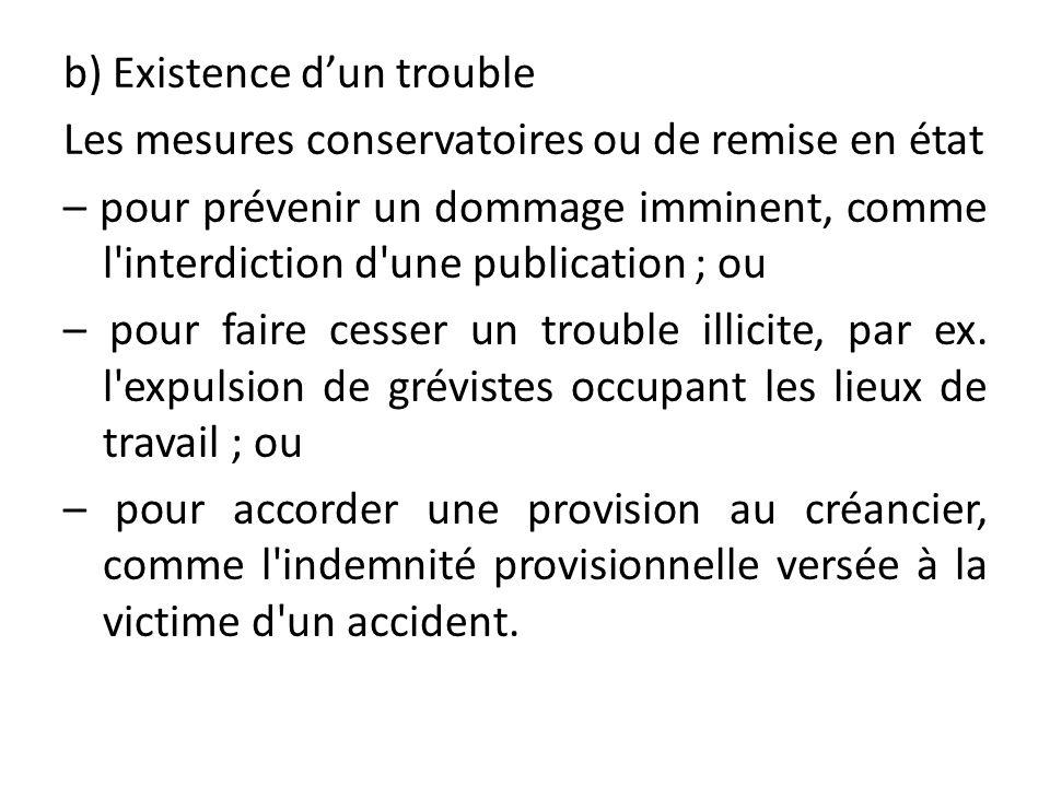 b) Existence d'un trouble Les mesures conservatoires ou de remise en état – pour prévenir un dommage imminent, comme l interdiction d une publication ; ou – pour faire cesser un trouble illicite, par ex.