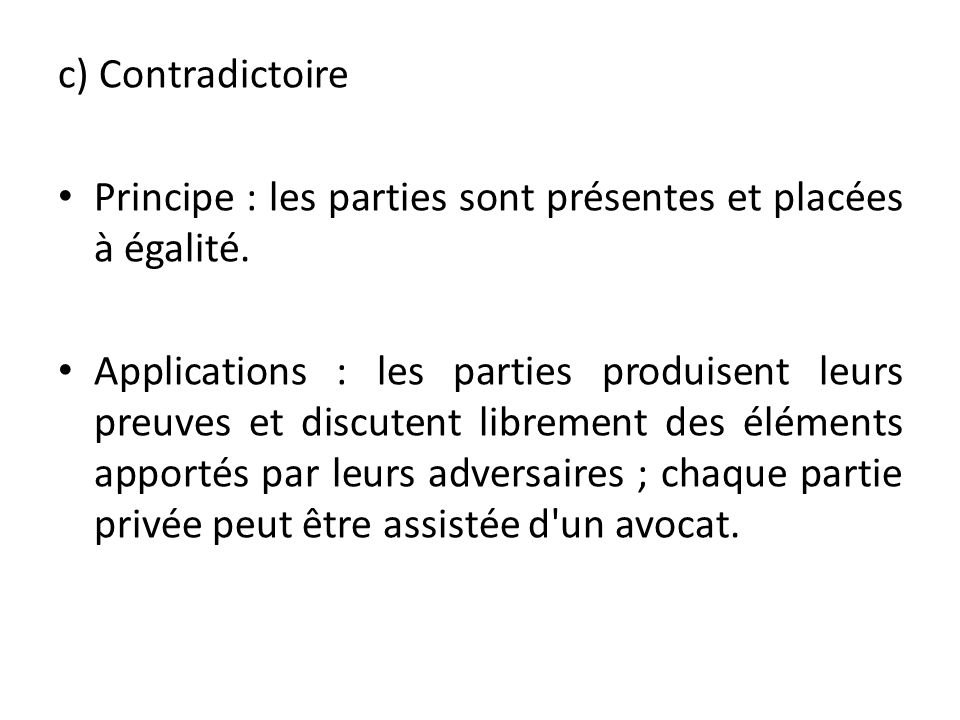 c) Contradictoire Principe : les parties sont présentes et placées à égalité.