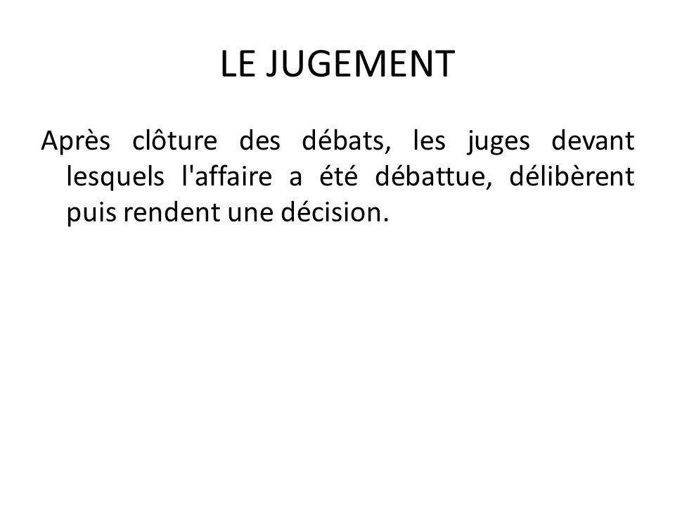LE JUGEMENT Après clôture des débats, les juges devant lesquels l affaire a été débattue, délibèrent puis rendent une décision.