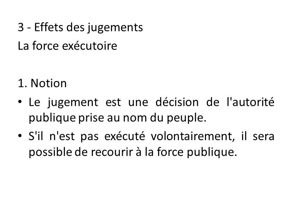 3 - Effets des jugements La force exécutoire. 1. Notion. Le jugement est une décision de l autorité publique prise au nom du peuple.