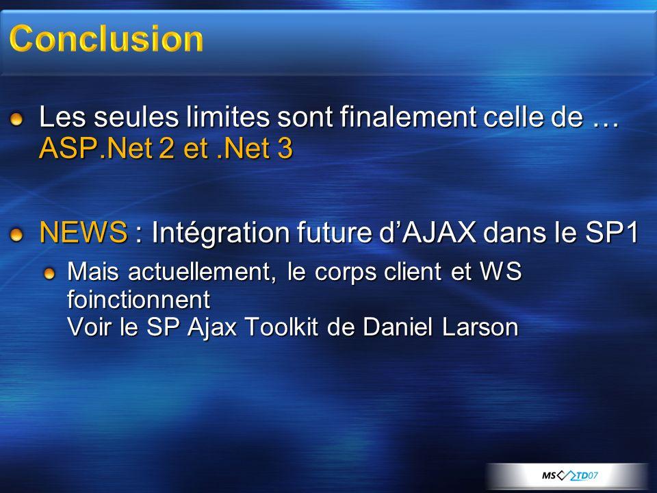 Conclusion Les seules limites sont finalement celle de … ASP.Net 2 et .Net 3. NEWS : Intégration future d'AJAX dans le SP1.