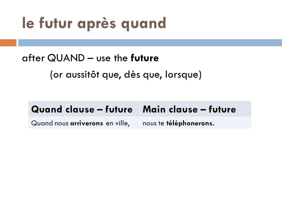 le futur après quand after QUAND – use the future (or aussitôt que, dès que, lorsque) Quand clause – future.