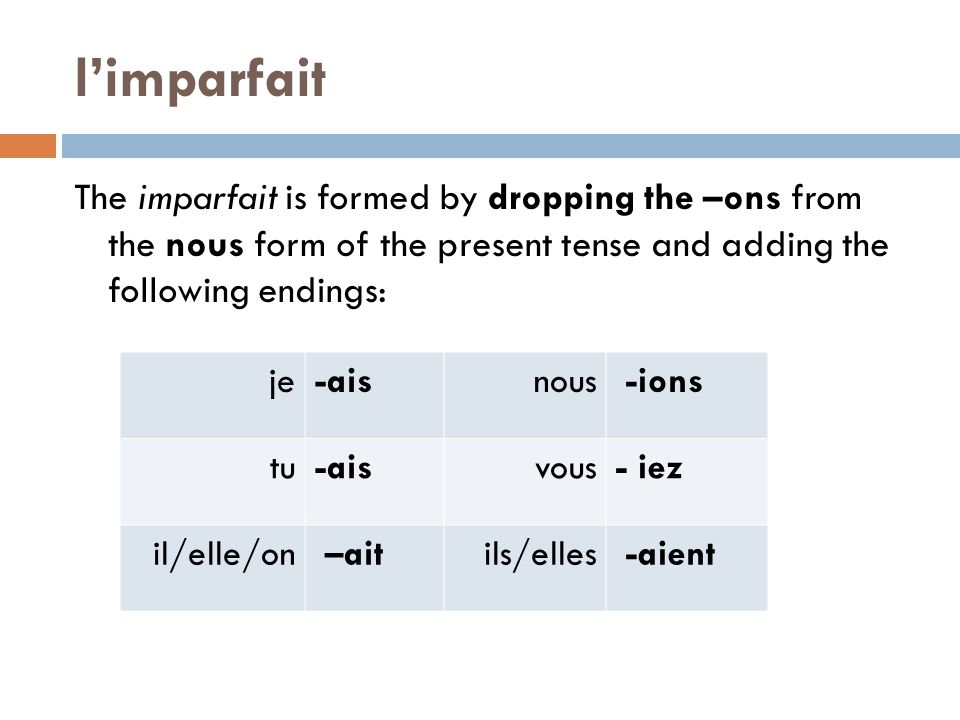 l'imparfait The imparfait is formed by dropping the –ons from the nous form of the present tense and adding the following endings: