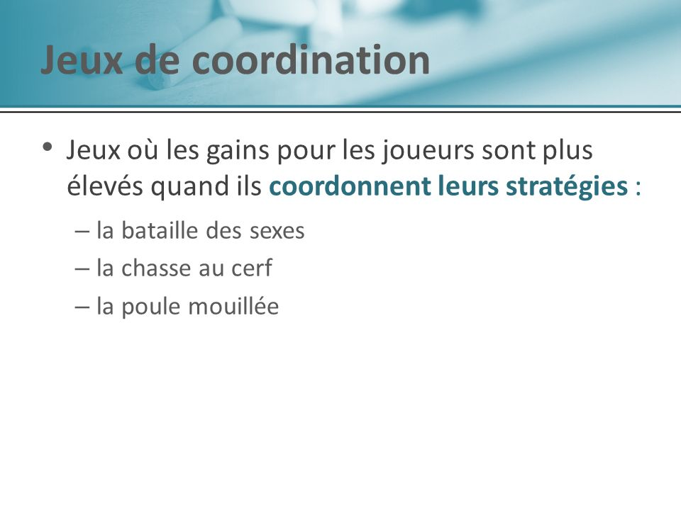 Jeux de coordination Jeux où les gains pour les joueurs sont plus élevés quand ils coordonnent leurs stratégies :