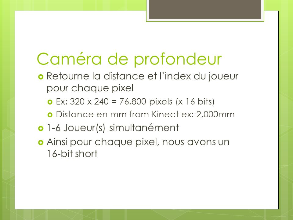 Caméra de profondeur Retourne la distance et l'index du joueur pour chaque pixel. Ex: 320 x 240 = 76,800 pixels (x 16 bits)