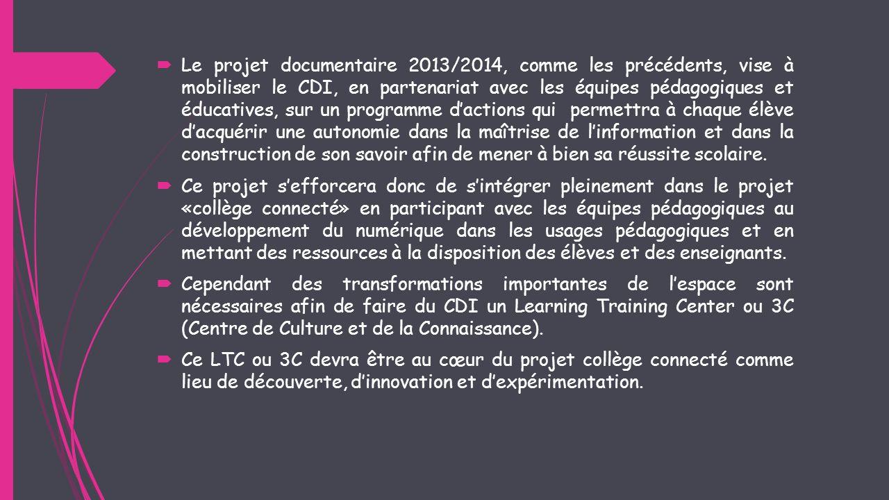 Le projet documentaire 2013/2014, comme les précédents, vise à mobiliser le CDI, en partenariat avec les équipes pédagogiques et éducatives, sur un programme d'actions qui permettra à chaque élève d'acquérir une autonomie dans la maîtrise de l'information et dans la construction de son savoir afin de mener à bien sa réussite scolaire.