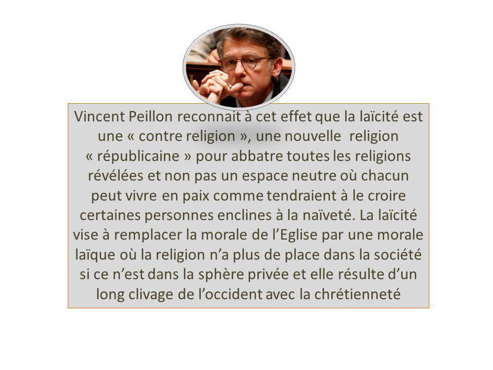 Vincent Peillon reconnait à cet effet que la laïcité est une « contre religion », une nouvelle religion « républicaine » pour abbatre toutes les religions révélées et non pas un espace neutre où chacun peut vivre en paix comme tendraient à le croire certaines personnes enclines à la naïveté.