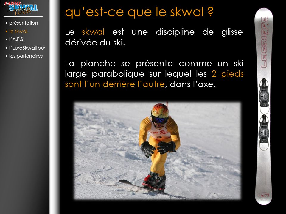 présentation le skwal. l'A.E.S. l'EuroSkwalTour. les partenaires. qu'est-ce que le skwal Le skwal est une discipline de glisse dérivée du ski.
