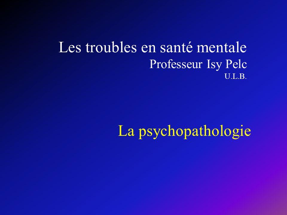 Les troubles en santé mentale Professeur Isy Pelc U.L.B.