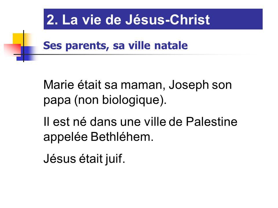 2. La vie de Jésus-Christ Ses parents, sa ville natale. Marie était sa maman, Joseph son papa (non biologique).