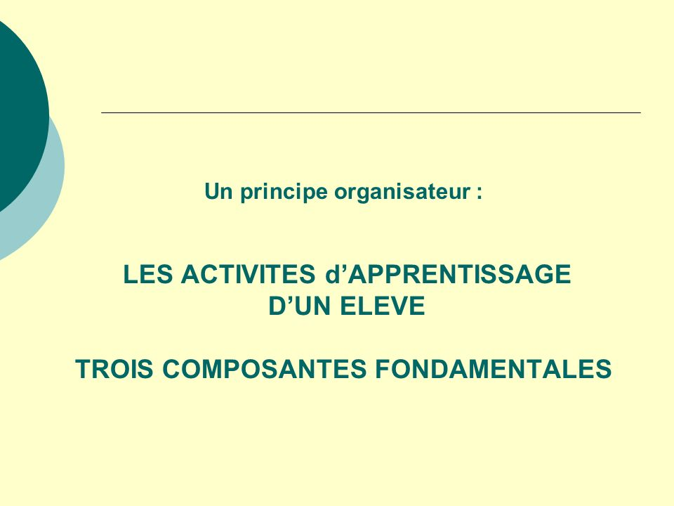 Un principe organisateur : LES ACTIVITES d'APPRENTISSAGE D'UN ELEVE TROIS COMPOSANTES FONDAMENTALES