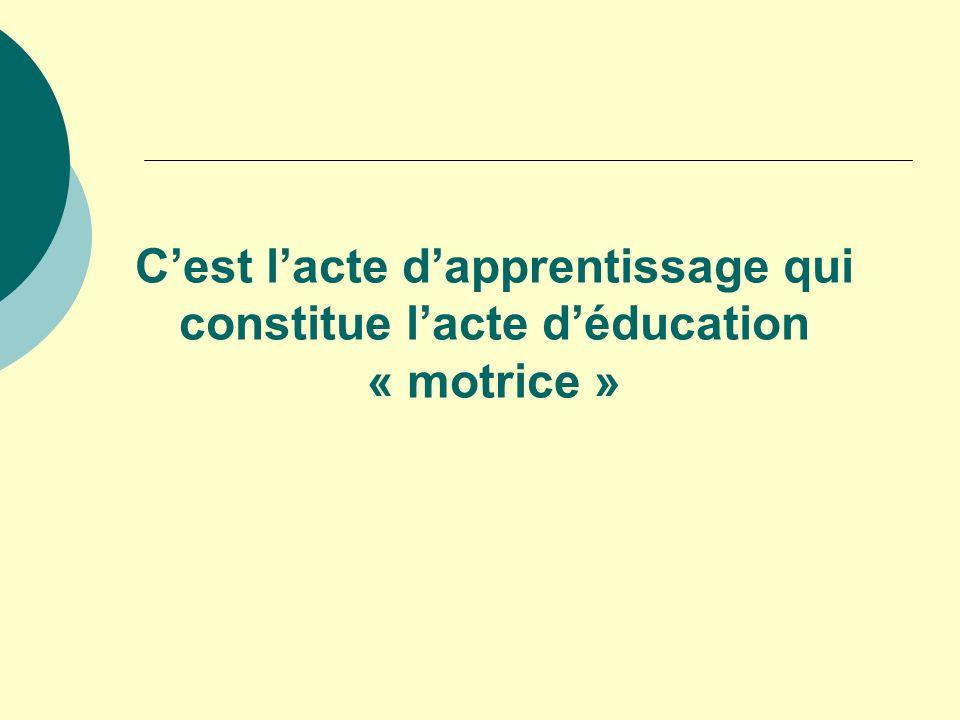 C'est l'acte d'apprentissage qui constitue l'acte d'éducation « motrice »