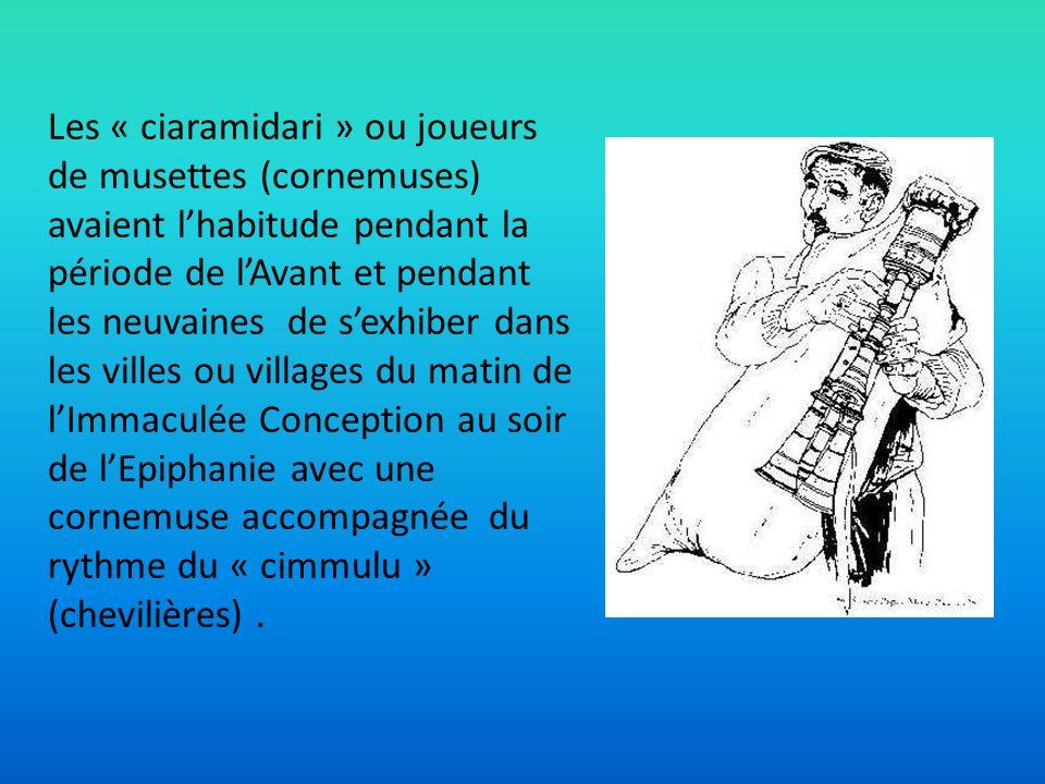 Les « ciaramidari » ou joueurs de musettes (cornemuses) avaient l'habitude pendant la période de l'Avant et pendant les neuvaines de s'exhiber dans les villes ou villages du matin de l'Immaculée Conception au soir de l'Epiphanie avec une cornemuse accompagnée du rythme du « cimmulu » (chevilières) .
