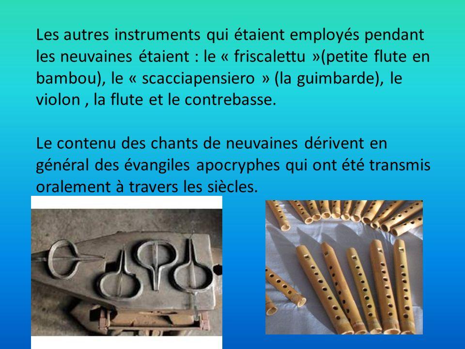 Les autres instruments qui étaient employés pendant les neuvaines étaient : le « friscalettu »(petite flute en bambou), le « scacciapensiero » (la guimbarde), le violon , la flute et le contrebasse.