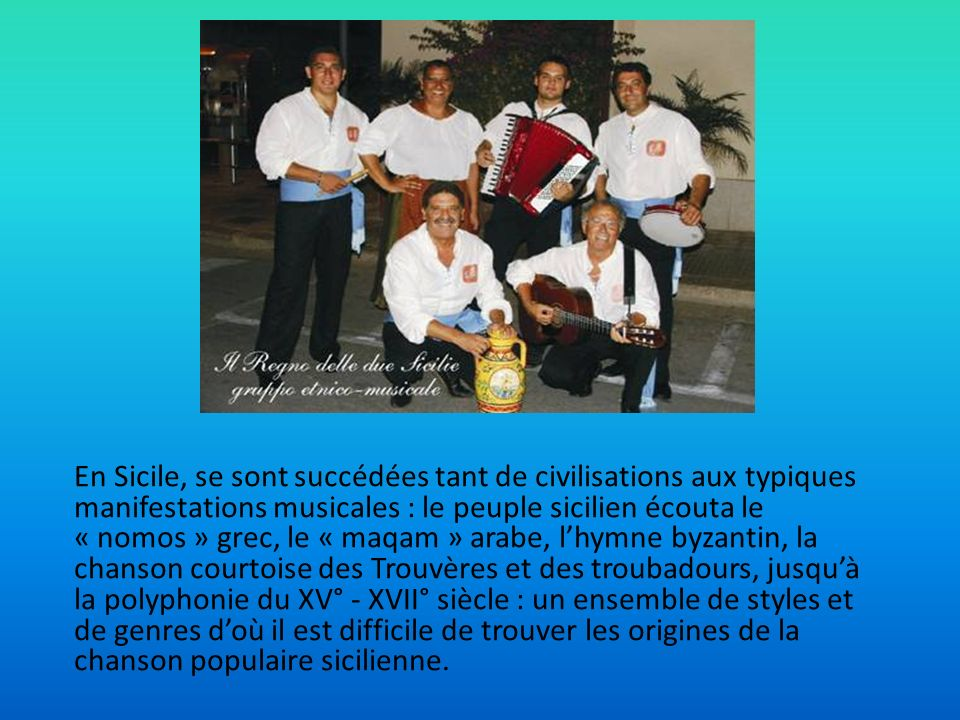 En Sicile, se sont succédées tant de civilisations aux typiques manifestations musicales : le peuple sicilien écouta le « nomos » grec, le « maqam » arabe, l'hymne byzantin, la chanson courtoise des Trouvères et des troubadours, jusqu'à la polyphonie du XV° - XVII° siècle : un ensemble de styles et de genres d'où il est difficile de trouver les origines de la chanson populaire sicilienne.