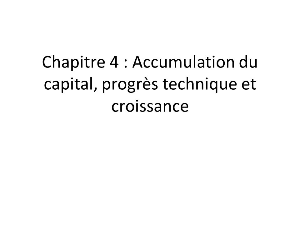 Chapitre 4 : Accumulation du capital, progrès technique et croissance