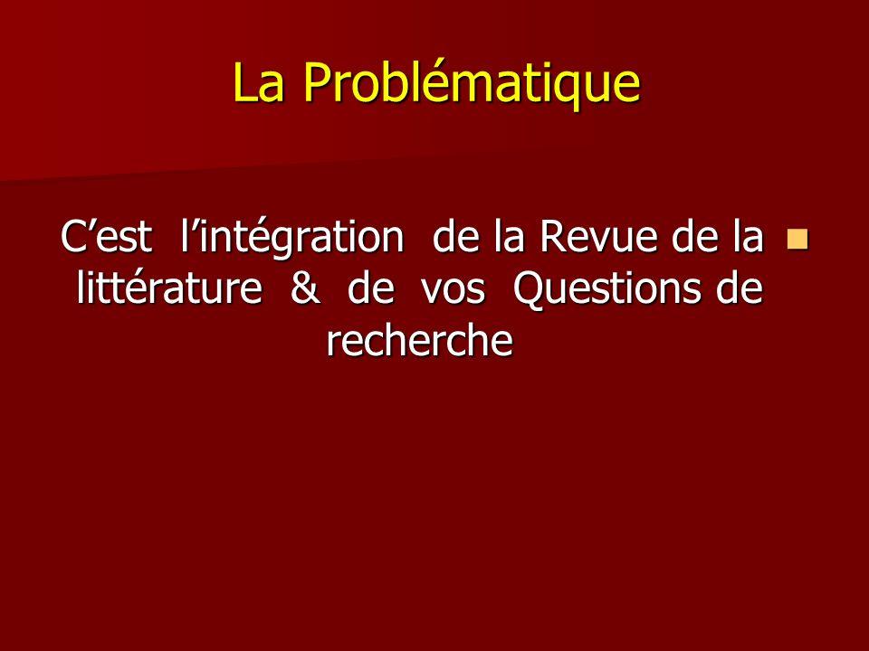 La Problématique C'est l'intégration de la Revue de la littérature & de vos Questions de recherche.