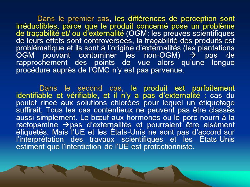 Dans le premier cas, les différences de perception sont irréductibles, parce que le produit concerné pose un problème de traçabilité et/ ou d'externalité (OGM: les preuves scientifiques de leurs effets sont controversées, la traçabilité des produits est problématique et ils sont à l'origine d'externalités (les plantations OGM pouvant contaminer les non-OGM)  pas de rapprochement des points de vue alors qu'une longue procédure auprès de l'OMC n'y est pas parvenue.
