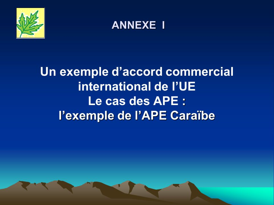 ANNEXE I Un exemple d'accord commercial international de l'UE Le cas des APE : l'exemple de l'APE Caraïbe.