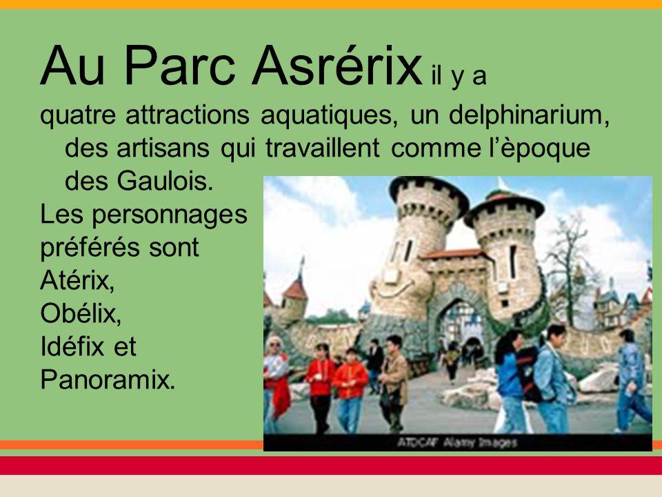 Au Parc Asrérix il y a quatre attractions aquatiques, un delphinarium, des artisans qui travaillent comme l'èpoque des Gaulois.