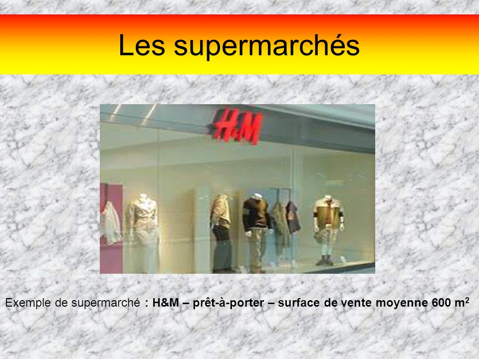 Les supermarchés Exemple de supermarché : H&M – prêt-à-porter – surface de vente moyenne 600 m2