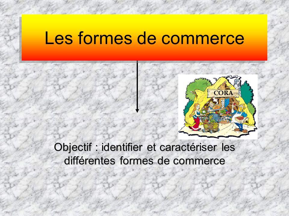 Les formes de commerce Objectif : identifier et caractériser les différentes formes de commerce.