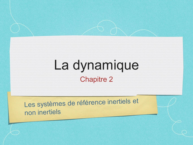 La dynamique Chapitre 2 Les systèmes de référence inertiels et non inertiels