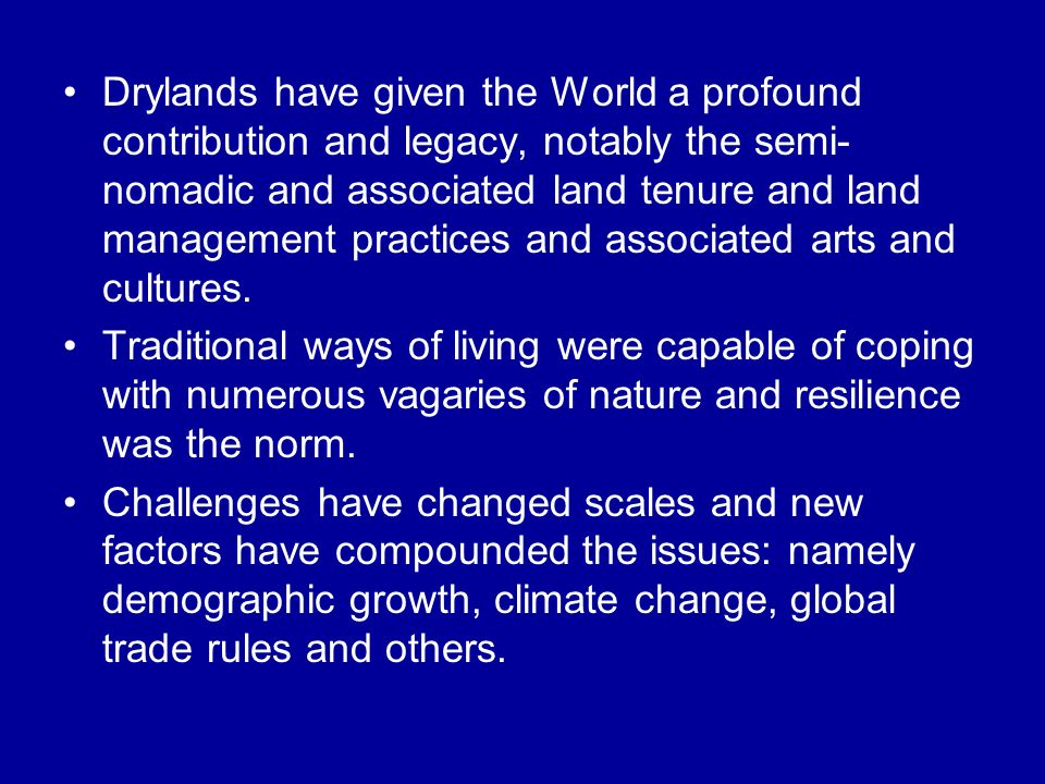 Drylands have given the World a profound contribution and legacy, notably the semi-nomadic and associated land tenure and land management practices and associated arts and cultures.